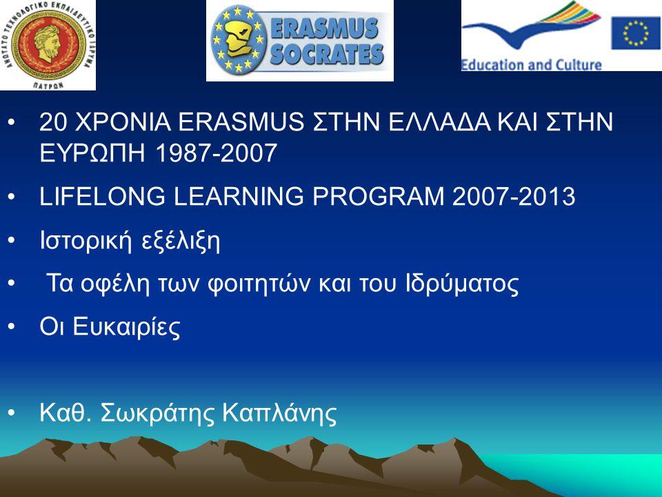 20 ΧΡΟΝΙΑ ERASMUS ΣΤΗΝ ΕΛΛΑΔΑ ΚΑΙ ΣΤΗΝ ΕΥΡΩΠΗ 1987-2007 LIFELONG LEARNING PROGRAM 2007-2013 Ιστορική εξέλιξη Τα οφέλη των φοιτητών και του Ιδρύματος Ο
