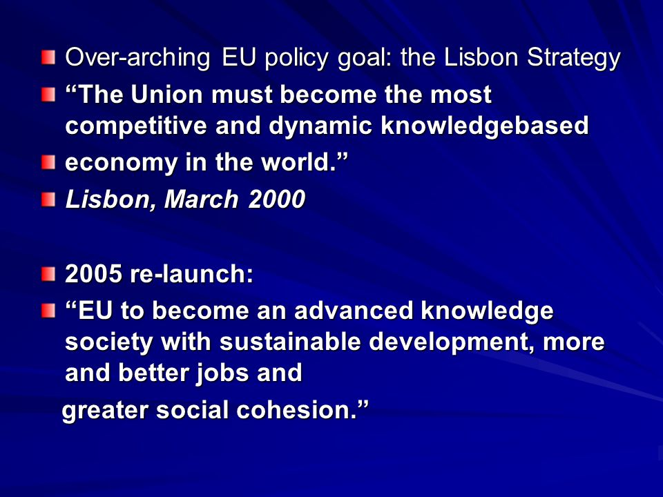 Over-arching EU policy goal: the Lisbon Strategy The Union must become the most competitive and dynamic knowledgebased economy in the world. Lisbon, March 2000 2005 re-launch: EU to become an advanced knowledge society with sustainable development, more and better jobs and greater social cohesion. greater social cohesion.