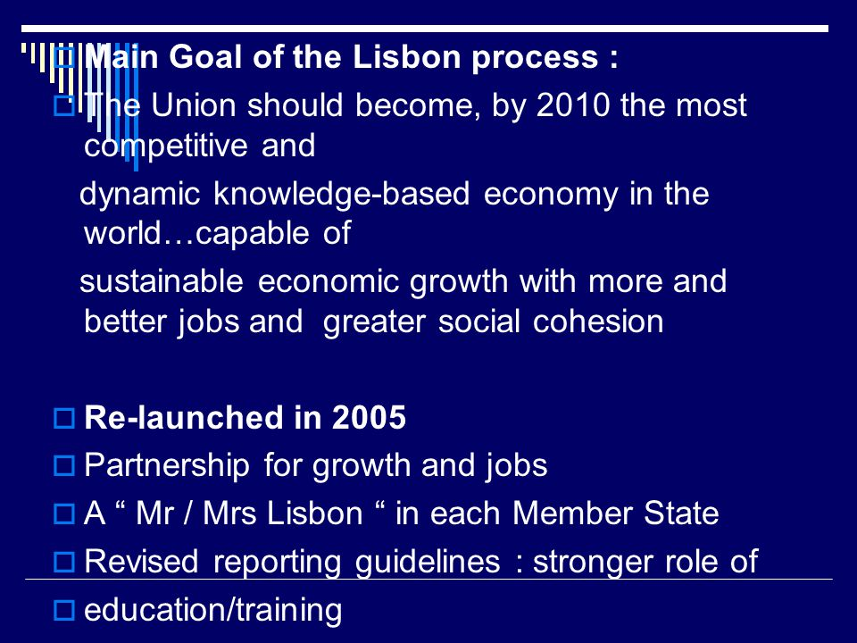  Main Goal of the Lisbon process :  The Union should become, by 2010 the most competitive and dynamic knowledge-based economy in the world…capable of sustainable economic growth with more and better jobs and greater social cohesion  Re-launched in 2005  Partnership for growth and jobs  A Mr / Mrs Lisbon in each Member State  Revised reporting guidelines : stronger role of  education/training