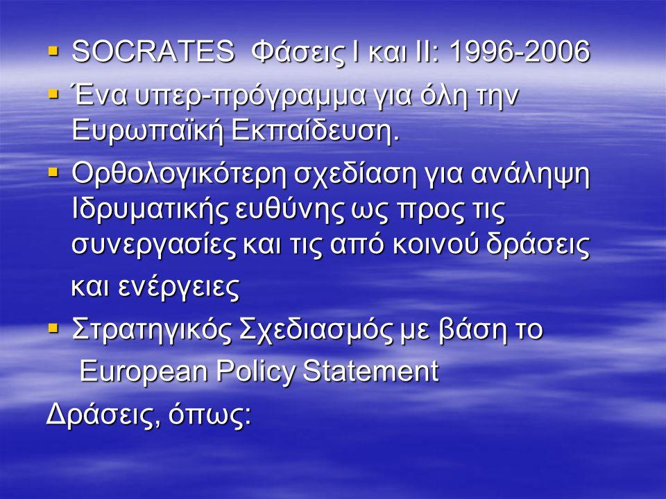  SOCRATES Φάσεις Ι και ΙΙ: 1996-2006  Ένα υπερ-πρόγραμμα για όλη την Ευρωπαϊκή Εκπαίδευση.  Ορθολογικότερη σχεδίαση για ανάληψη Ιδρυματικής ευθύνης