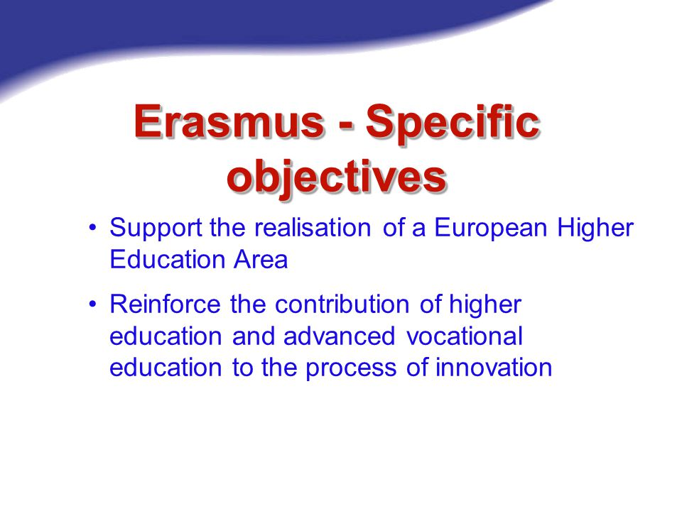 Erasmus - Operational objectives Improve the quality and increase the volume of: Student and teacher mobility Multilateral cooperation of Higher Education Institutions (HEIs) HEIs/enterprises cooperation Increase the degree of transparency and compatibility between higher education and advanced vocational education Towards 3 mio students by 2012