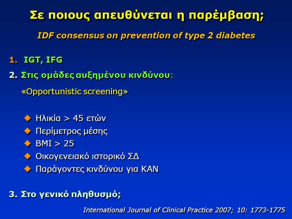 Σε ποιους απευθύνεται η παρέμβαση; 1. IGT, IFG 2.Στις ομάδες αυξημένου κινδύνου: «Opportunistic screening»  Ηλικία > 45 ετών  Περίμετρος μέσης  ΒΜΙ
