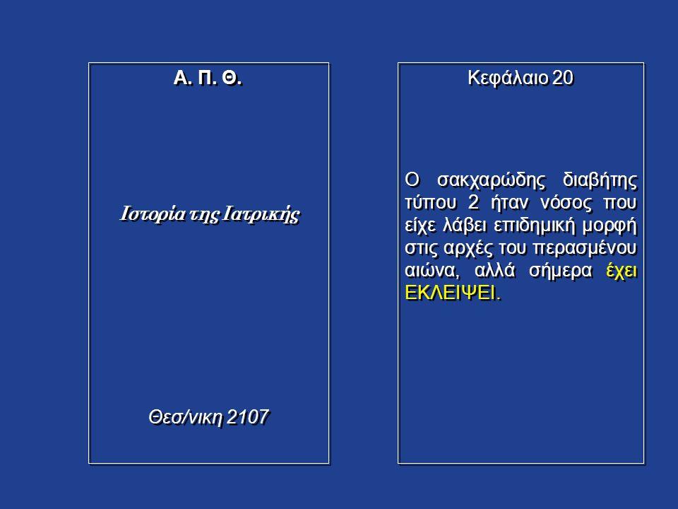 Α. Π. Θ. Ιστορία της Ιατρικής Θεσ/νικη 2107 Α. Π. Θ. Ιστορία της Ιατρικής Θεσ/νικη 2107 Κεφάλαιο 20 Ο σακχαρώδης διαβήτης τύπου 2 ήταν νόσος που είχε