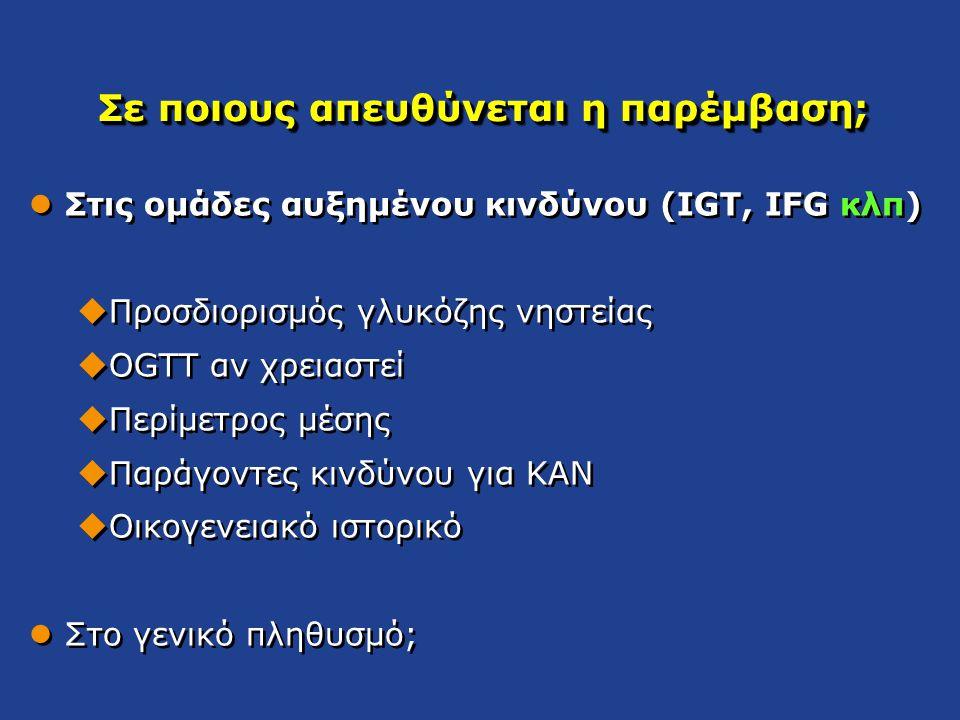 Σε ποιους απευθύνεται η παρέμβαση; Στις ομάδες αυξημένου κινδύνου (IGT, IFG κλπ)  Προσδιορισμός γλυκόζης νηστείας  OGTT αν χρειαστεί  Περίμετρος μέ
