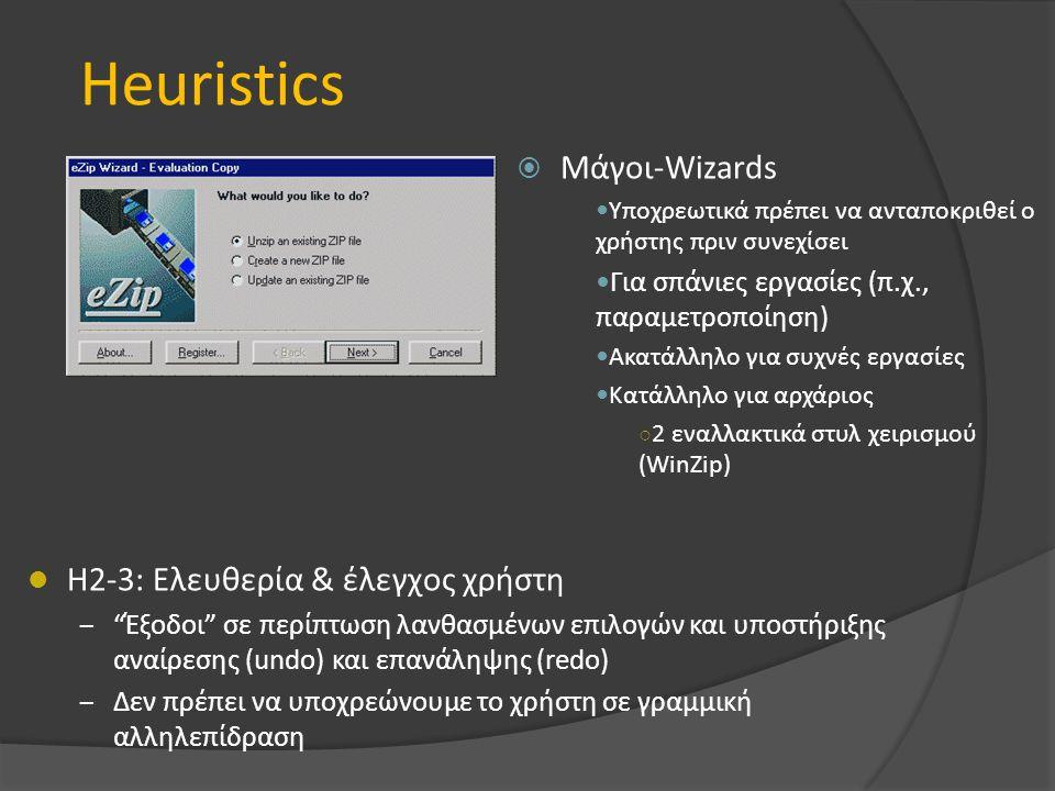 Heuristics  Μάγοι-Wizards Υποχρεωτικά πρέπει να ανταποκριθεί ο χρήστης πριν συνεχίσει Για σπάνιες εργασίες (π.χ., παραμετροποίηση) Ακατάλληλο για συχνές εργασίες Κατάλληλο για αρχάριος ○ 2 εναλλακτικά στυλ χειρισμού (WinZip) H2-3: Ελευθερία & έλεγχος χρήστη – Έξοδοι σε περίπτωση λανθασμένων επιλογών και υποστήριξης αναίρεσης (undo) και επανάληψης (redo) – Δεν πρέπει να υποχρεώνουμε το χρήστη σε γραμμική αλληλεπίδραση