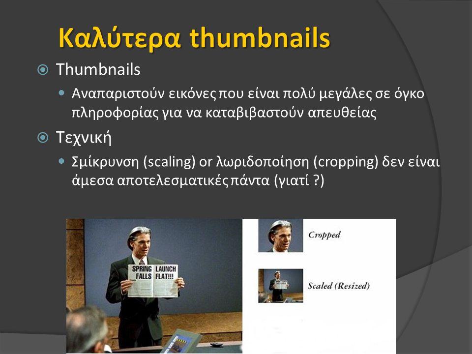  Thumbnails Αναπαριστούν εικόνες που είναι πολύ μεγάλες σε όγκο πληροφορίας για να καταβιβαστούν απευθείας  Τεχνική Σμίκρυνση (scaling) or λωριδοποίηση (cropping) δεν είναι άμεσα αποτελεσματικές πάντα (γιατί )