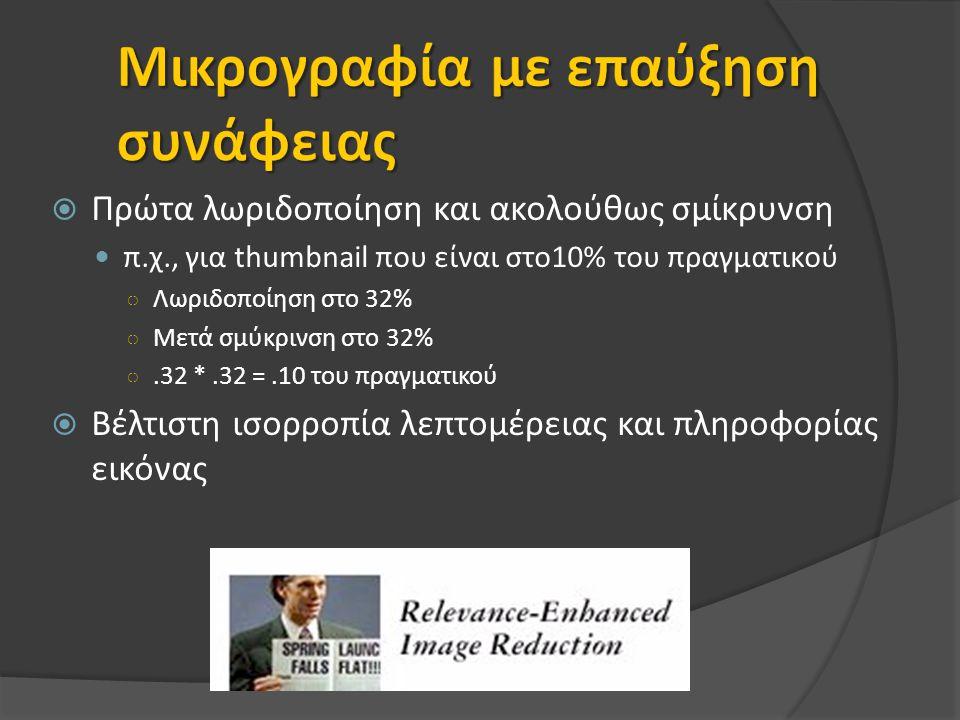  Πρώτα λωριδοποίηση και ακολούθως σμίκρυνση π.χ., για thumbnail που είναι στο10% του πραγματικού ○ Λωριδοποίηση στο 32% ○ Μετά σμύκρινση στο 32% ○.32 *.32 =.10 του πραγματικού  Βέλτιστη ισορροπία λεπτομέρειας και πληροφορίας εικόνας