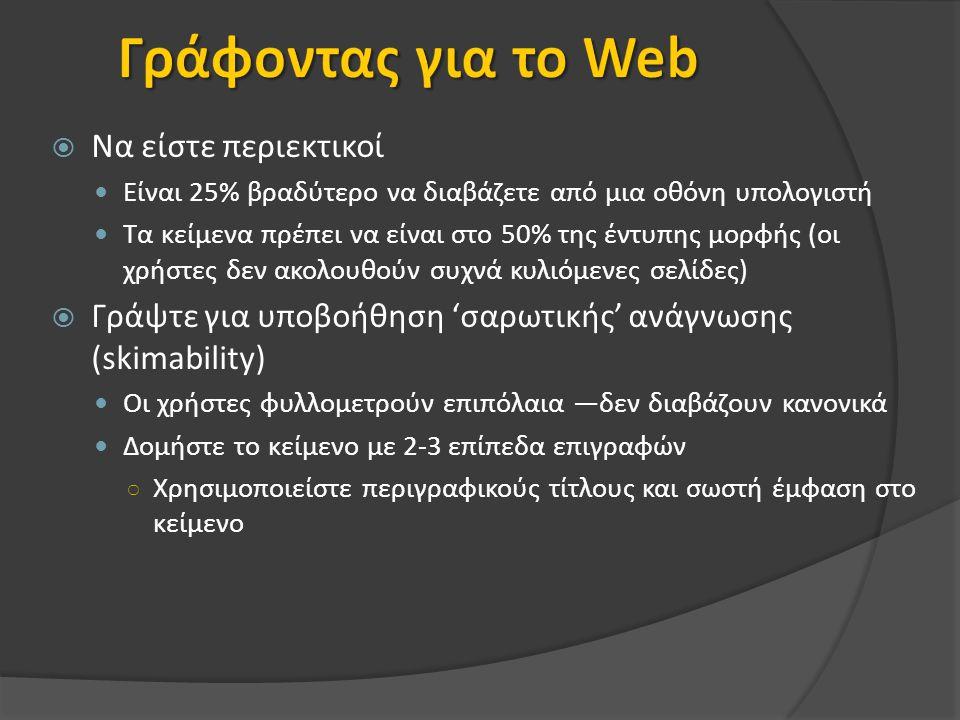  Να είστε περιεκτικοί Είναι 25% βραδύτερο να διαβάζετε από μια οθόνη υπολογιστή Τα κείμενα πρέπει να είναι στο 50% της έντυπης μορφής (οι χρήστες δεν ακολουθούν συχνά κυλιόμενες σελίδες)  Γράψτε για υποβοήθηση 'σαρωτικής' ανάγνωσης (skimability) Οι χρήστες φυλλομετρούν επιπόλαια —δεν διαβάζουν κανονικά Δομήστε το κείμενο με 2-3 επίπεδα επιγραφών ○ Χρησιμοποιείστε περιγραφικούς τίτλους και σωστή έμφαση στο κείμενο