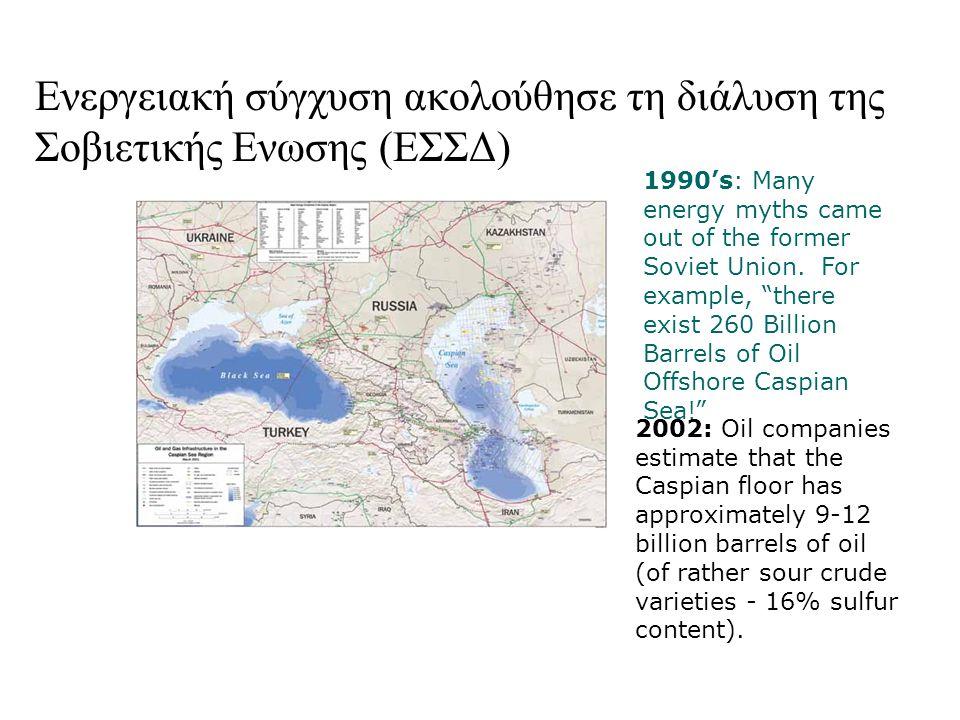 Ενεργειακή σύγχυση ακολούθησε τη διάλυση της Σοβιετικής Ενωσης (ΕΣΣΔ) 2002: Oil companies estimate that the Caspian floor has approximately 9-12 billion barrels of oil (of rather sour crude varieties - 16% sulfur content).