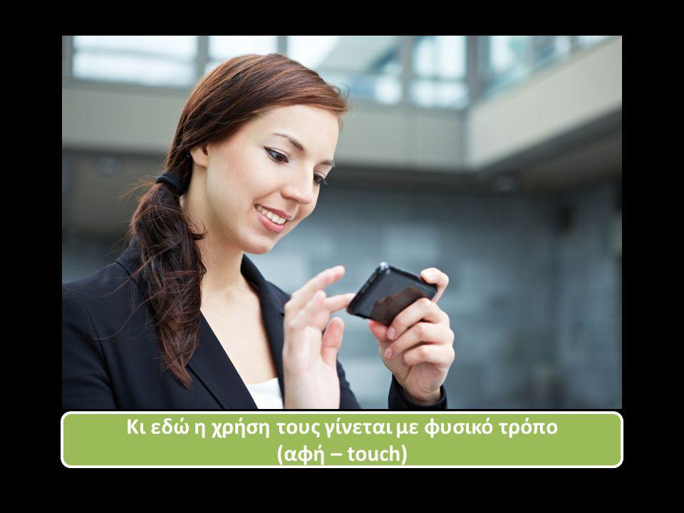 Κι εδώ η χρήση τους γίνεται με φυσικό τρόπο (αφή – touch) Κι εδώ η χρήση τους γίνεται με φυσικό τρόπο (αφή – touch)