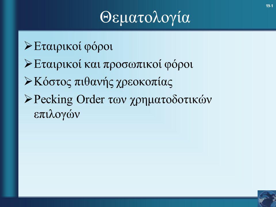 19-1 Θεματολογία  Εταιρικοί φόροι  Εταιρικοί και προσωπικοί φόροι  Κόστος πιθανής χρεοκοπίας  Pecking Order των χρηματοδοτικών επιλογών