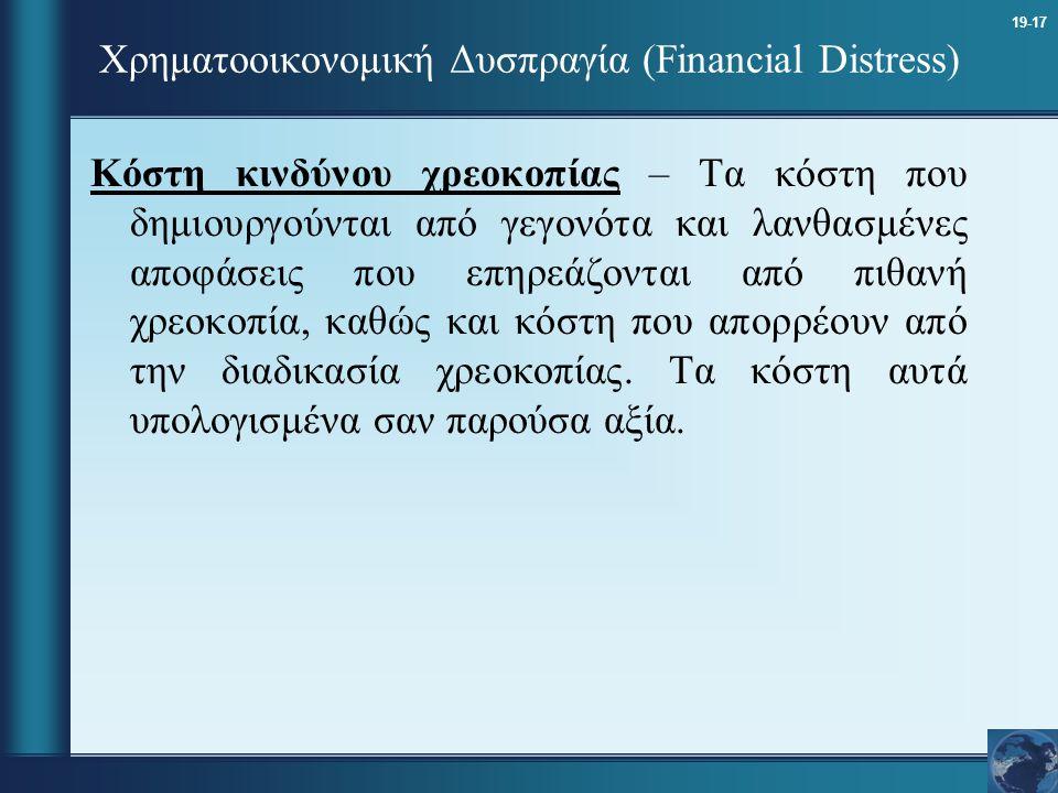 19-17 Χρηματοοικονομική Δυσπραγία (Financial Distress) Κόστη κινδύνου χρεοκοπίας – Τα κόστη που δημιουργούνται από γεγονότα και λανθασμένες αποφάσεις