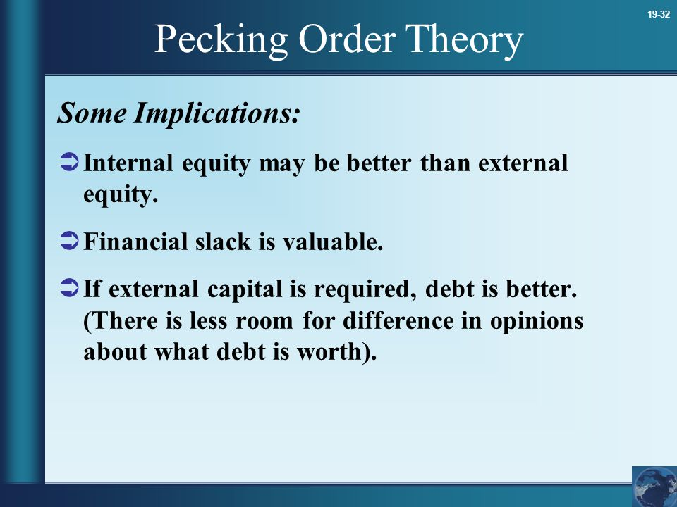 19-32 Pecking Order Theory Some Implications:  Internal equity may be better than external equity.  Financial slack is valuable.  If external capit