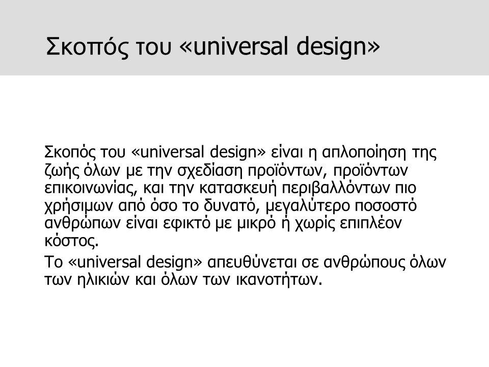 Σκοπός του «universal design» Σκοπός του «universal design» είναι η απλοποίηση της ζωής όλων με την σχεδίαση προϊόντων, προϊόντων επικοινωνίας, και τη