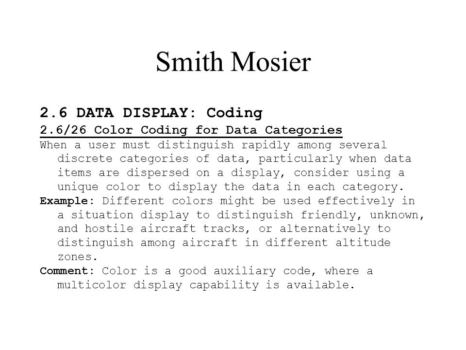 Smith Mosier 2.6 DATA DISPLAY: Coding 2.6/26 Color Coding for Data Categories When a user must distinguish rapidly among several discrete categories of data, particularly when data items are dispersed on a display, consider using a unique color to display the data in each category.
