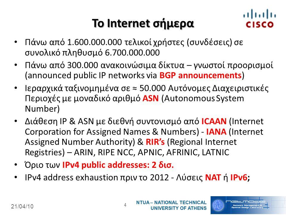 21/04/10 Το Internet σήμερα Πάνω από 1.600.000.000 τελικοί χρήστες (συνδέσεις) σε συνολικό πληθυσμό 6.700.000.000 Πάνω από 300.000 ανακοινώσιμα δίκτυα – γνωστοί προορισμοί (announced public IP networks via BGP announcements) Ιεραρχικά ταξινομημένα σε ≈ 50.000 Αυτόνομες Διαχειριστικές Περιοχές με μοναδικό αριθμό ASN (Autonomous System Number) Διάθεση IP & ASN με διεθνή συντονισμό από ICAAN (Internet Corporation for Assigned Names & Numbers) - IANA (Internet Assigned Number Authority) & RIR's (Regional Internet Registries) – ARIN, RIPE NCC, APNIC, AFRINIC, LATNIC Όριο των IPv4 public addresses: 2 δισ.