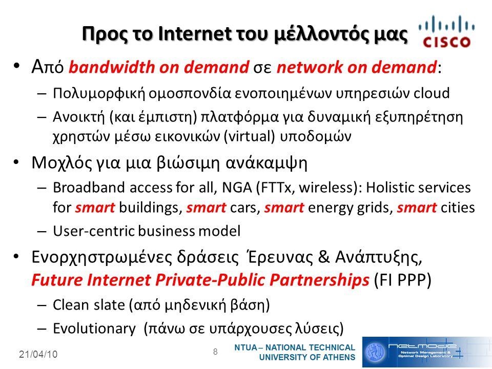 21/04/10 Προς το Internet του μέλλοντός μας Α πό bandwidth on demand σε network on demand: – Πολυμορφική ομοσπονδία ενοποιημένων υπηρεσιών cloud – Ανοικτή (και έμπιστη) πλατφόρμα για δυναμική εξυπηρέτηση χρηστών μέσω εικονικών (virtual) υποδομών Μοχλός για μια βιώσιμη ανάκαμψη – Broadband access for all, NGA (FTTx, wireless): Holistic services for smart buildings, smart cars, smart energy grids, smart cities – User-centric business model Ενορχηστρωμένες δράσεις Έρευνας & Ανάπτυξης, Future Internet Private-Public Partnerships (FI PPP) – Clean slate (από μηδενική βάση) – Evolutionary (πάνω σε υπάρχουσες λύσεις) 8