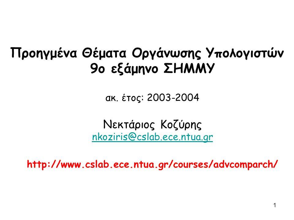1 Προηγμένα Θέματα Οργάνωσης Υπολογιστών 9ο εξάμηνο ΣΗΜΜΥ ακ. έτος: 2003-2004 Νεκτάριος Κοζύρης nkoziris@cslab.ece.ntua.gr http://www.cslab.ece.ntua.g