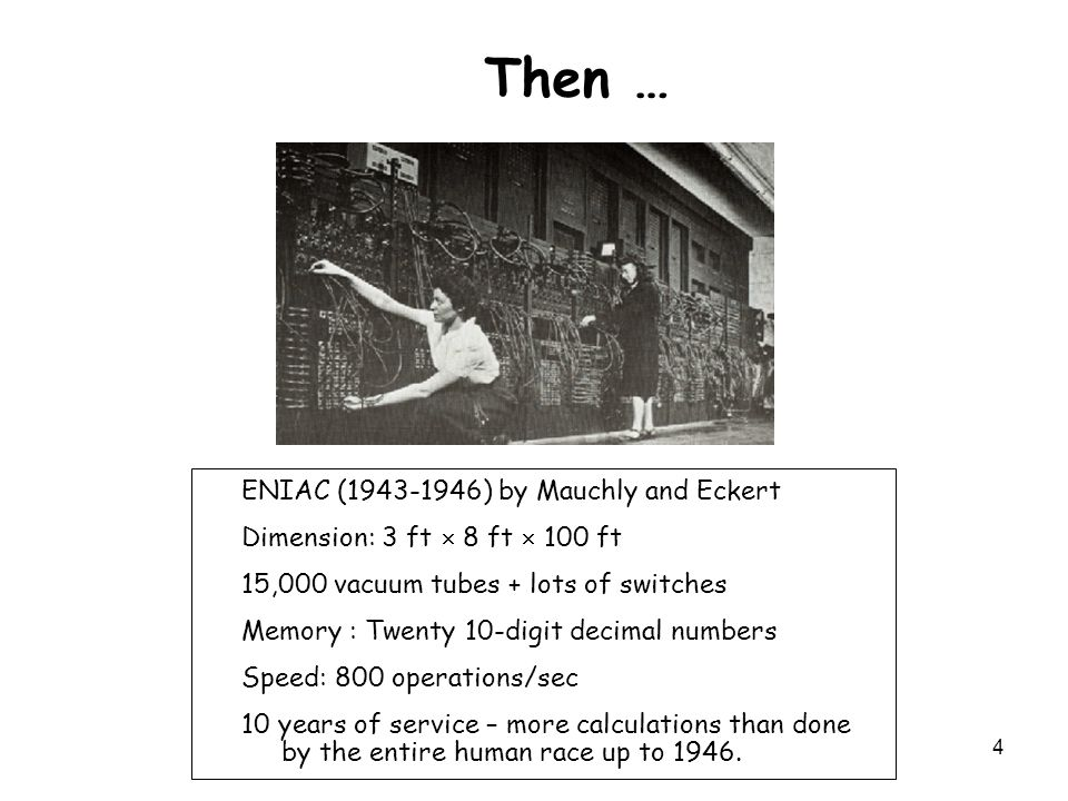 4 Then … ENIAC (1943-1946) by Mauchly and Eckert Dimension: 3 ft  8 ft  100 ft 15,000 vacuum tubes + lots of switches Memory : Twenty 10-digit decimal numbers Speed: 800 operations/sec 10 years of service – more calculations than done by the entire human race up to 1946.