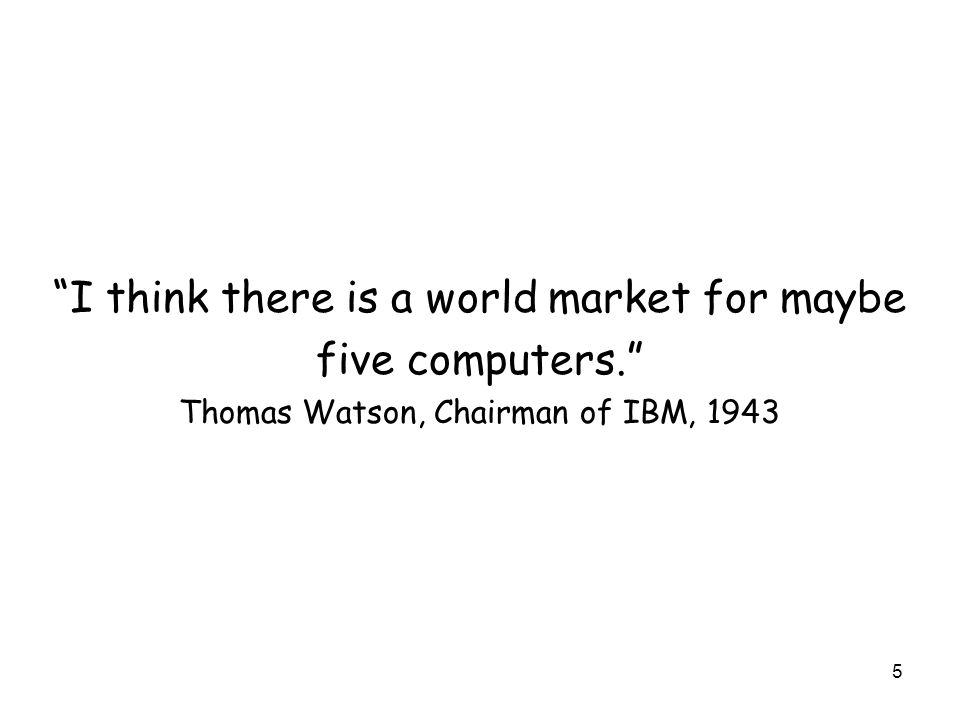 5 I think there is a world market for maybe five computers. Thomas Watson, Chairman of IBM, 1943