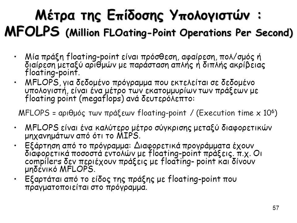 57 Μέτρα της Επίδοσης Υπολογιστών : MFOLPS (Million FLOating-Point Operations Per Second) Μία πράξη floating-point είναι πρόσθεση, αφαίρεση, πολ/σμός