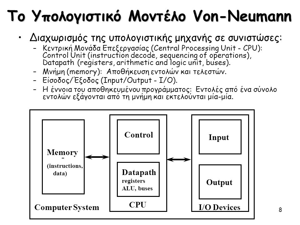 8 Το Υπολογιστικό Μοντέλο Von-Neumann Διαχωρισμός της υπολογιστικής μηχανής σε συνιστώσες: –Κεντρική Μονάδα Επεξεργασίας (Central Processing Unit - CP