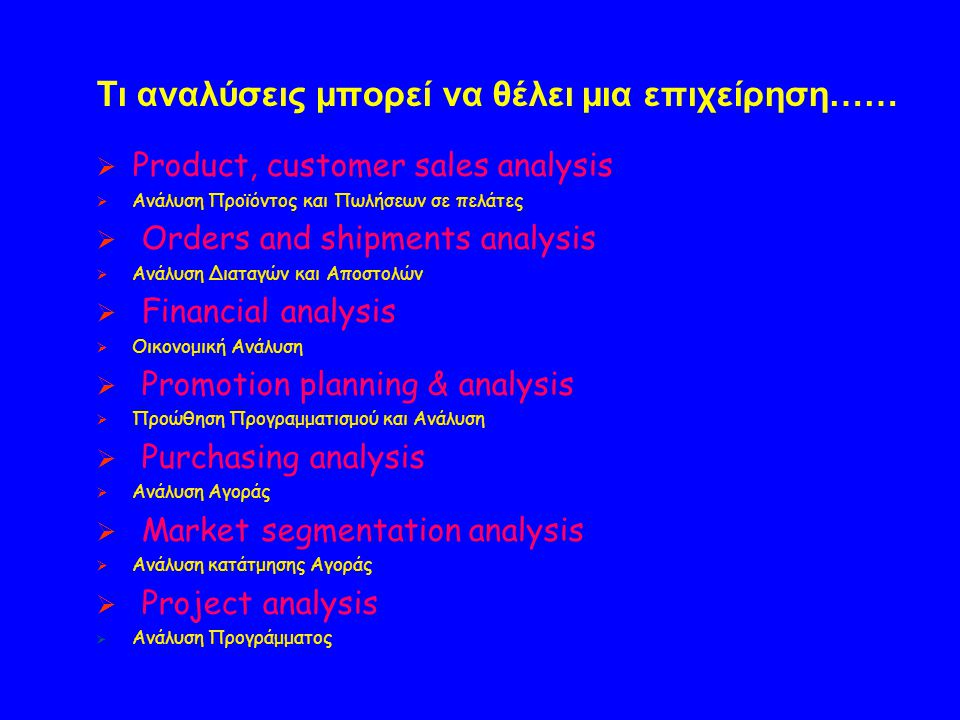 Τι αναλύσεις μπορεί να θέλει μια επιχείρηση……  Product, customer sales analysis  Ανάλυση Προϊόντος και Πωλήσεων σε πελάτες  Orders and shipments an