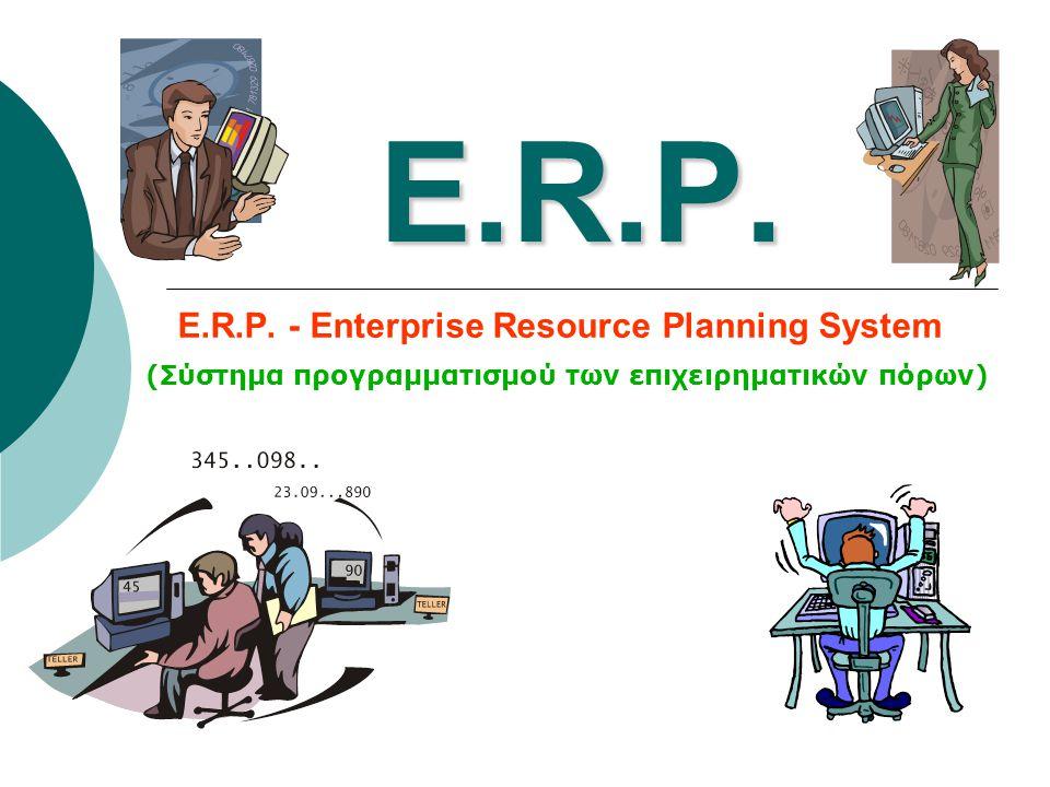 E.R.P. E.R.P. - Enterprise Resource Planning System (Σύστημα προγραμματισμού των επιχειρηματικών πόρων)