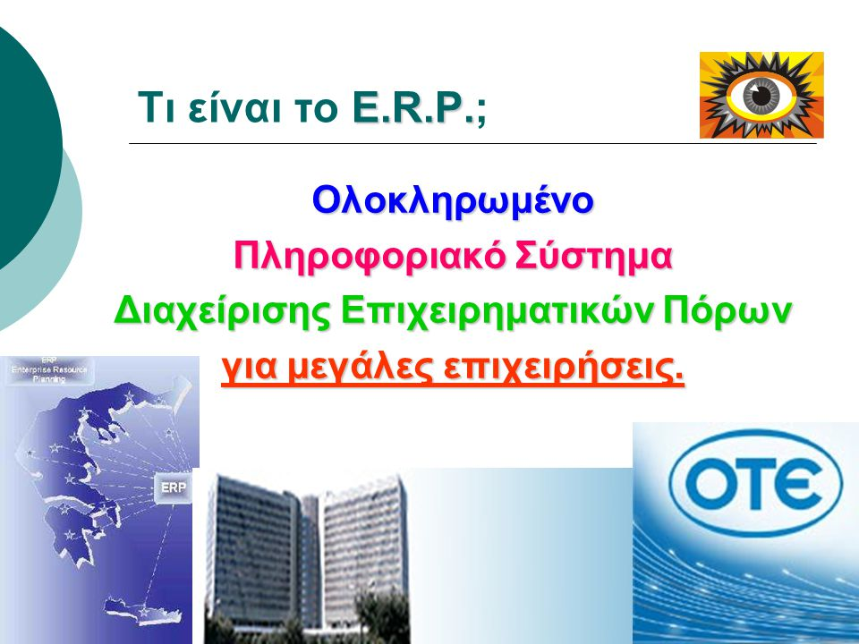 E.R.P. Τι είναι το E.R.P.; Ολοκληρωμένο Πληροφοριακό Σύστημα Διαχείρισης Επιχειρηματικών Πόρων για μεγάλες επιχειρήσεις.