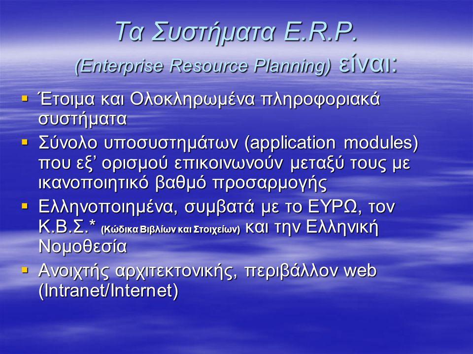 Τα Συστήματα E.R.P. (Enterprise Resource Planning) είναι:  Έτοιμα και Ολοκληρωμένα πληροφοριακά συστήματα  Σύνολο υποσυστημάτων (application modules