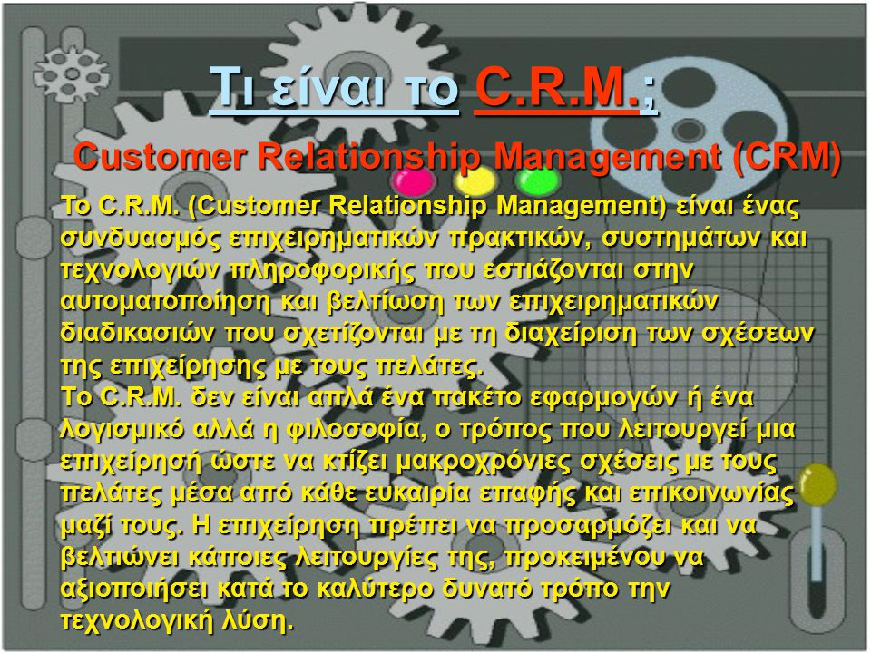 Τι είναι το C.R.M.; Customer Relationship Management (CRM) Το C.R.M. (Customer Relationship Management) είναι ένας συνδυασμός επιχειρηματικών πρακτικώ