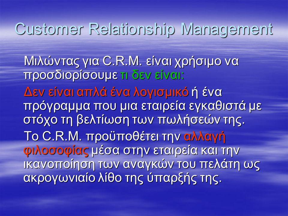 Customer Relationship Management Μιλώντας για C.R.M. είναι χρήσιμο να προσδιορίσουμε τι δεν είναι: Δεν είναι απλά ένα λογισμικό ή ένα πρόγραμμα που μι