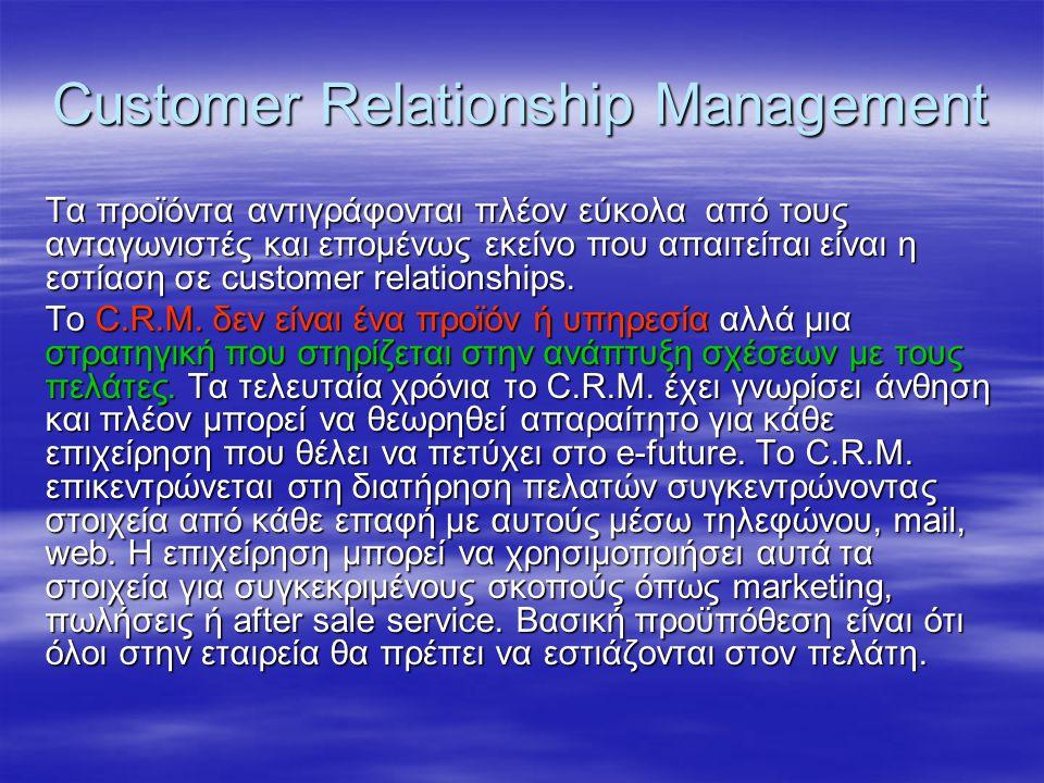 Customer Relationship Management Τα προϊόντα αντιγράφονται πλέον εύκολα από τους ανταγωνιστές και επομένως εκείνο που απαιτείται είναι η εστίαση σε cu