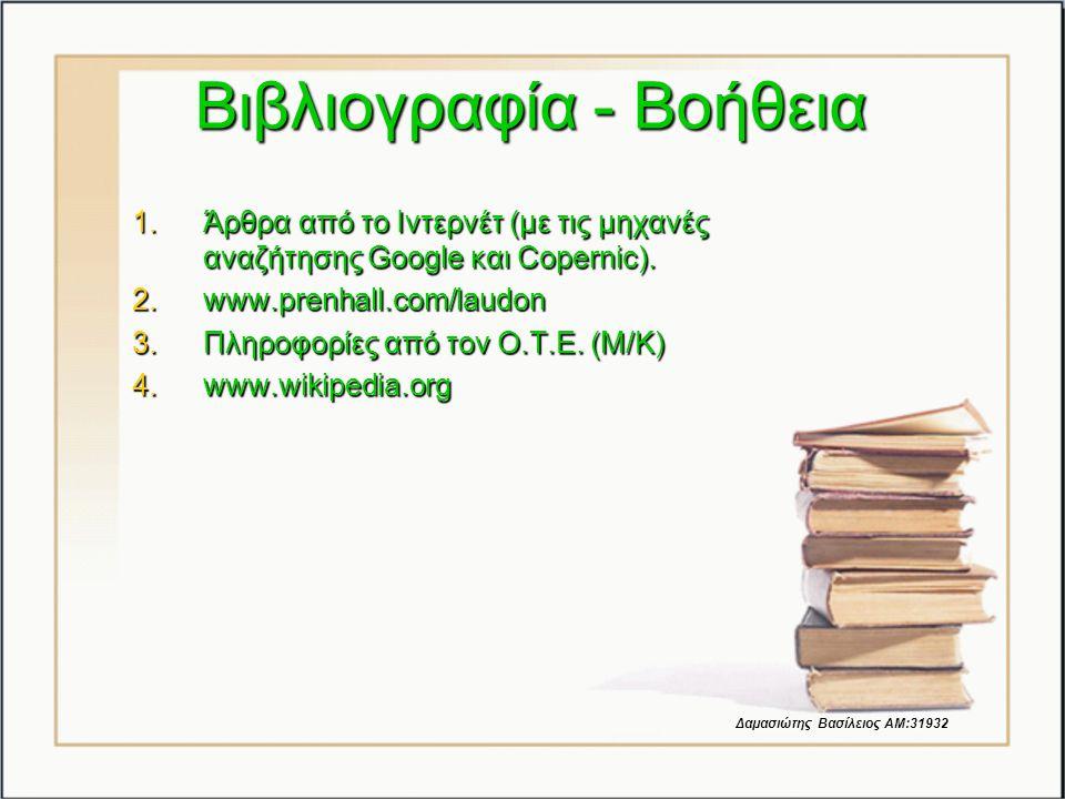 Βιβλιογραφία - Βοήθεια 1.Άρθρα από το Ιντερνέτ (με τις μηχανές αναζήτησης Google και Copernic). 2.www.prenhall.com/laudon 3.Πληροφορίες από τον Ο.Τ.Ε.
