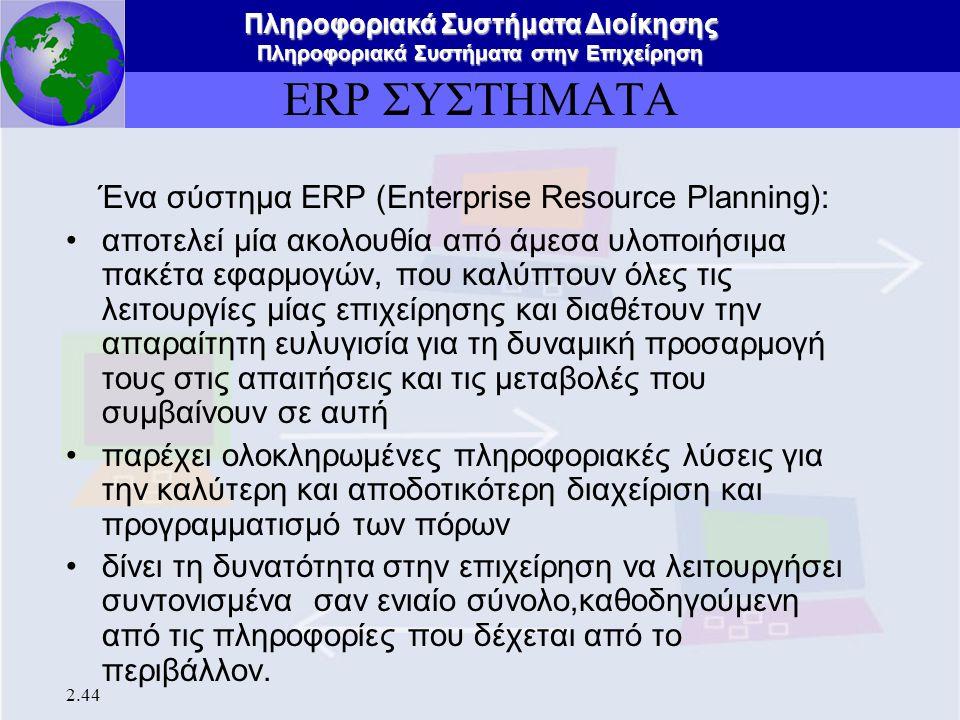 Πληροφοριακά Συστήματα Διοίκησης Πληροφοριακά Συστήματα στην Επιχείρηση 2.44 ΕRP ΣΥΣΤΗΜΑΤΑ Ένα σύστημα ΕRP (Enterprise Resource Planning): αποτελεί μί