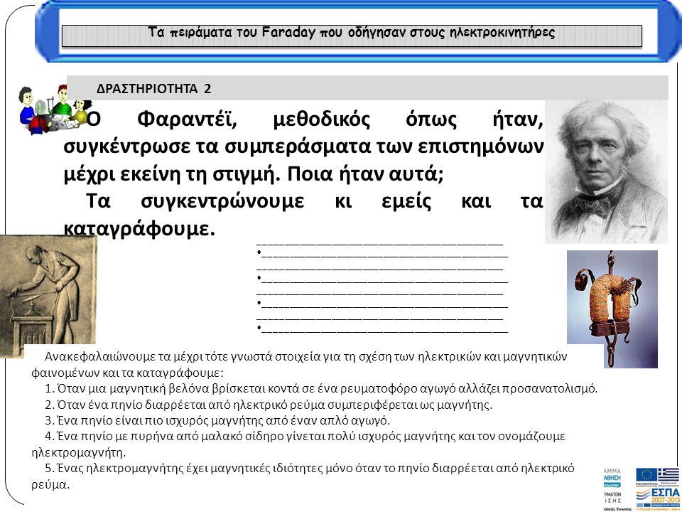 Τα πειράματα του Faraday που οδήγησαν στους ηλεκτροκινητήρες ΔΡΑΣΤΗΡΙΟΤΗΤΑ 2 Ο Φαραντέϊ, μεθοδικός όπως ήταν, συγκέντρωσε τα συμπεράσματα των επιστημό
