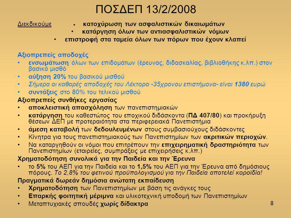 8 ΠΟΣΔΕΠ 13/2/2008 Διεκδικούμε  κατοχύρωση των ασφαλιστικών δικαιωμάτων κατάργηση όλων των αντιασφαλιστικών νόμων επιστροφή στα ταμεία όλων των πόρων που έχουν κλαπεί Αξιοπρεπείς αποδοχές ενσωμάτωση όλων των επιδομάτων (έρευνας, διδασκαλίας, βιβλιοθήκης κ.λπ.) στον βασικό μισθό αύξηση 20% του βασικού μισθού Σήμερα οι καθαρές αποδοχές του Λέκτορα -35χρονου επιστήμονα- είναι 1380 ευρώ συντάξεις στο 80% του τελικού μισθού Αξιοπρεπείς συνθήκες εργασίας αποκλειστική απασχόληση των πανεπιστημιακών κατάργηση του καθεστώτος του εποχικού διδάσκοντα (ΠΔ 407/80) και προκήρυξη θέσεων ΔΕΠ με προτεραιότητα στα περιφερειακά Πανεπιστήμια άμεση καταβολή των δεδουλευμένων στους συμβασιούχους διδάσκοντες Κίνητρα για τους πανεπιστημιακούς των Πανεπιστημίων των ακριτικών περιοχών.
