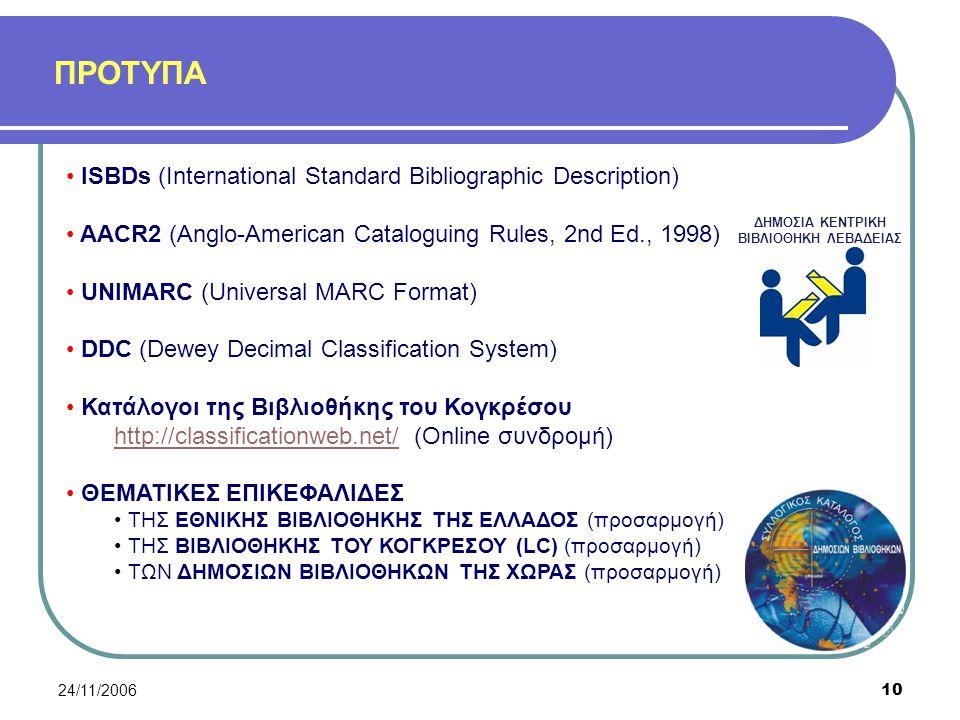 24/11/200610 ΠΡΟΤΥΠΑ ΔΗΜΟΣΙΑ ΚΕΝΤΡΙΚΗ ΒΙΒΛΙΟΘΗΚΗ ΛΕΒΑΔΕΙΑΣ ISBDs (International Standard Bibliographic Description) AACR2 (Anglo-American Cataloguing Rules, 2nd Ed., 1998) UNIMARC (Universal MARC Format) DDC (Dewey Decimal Classification System) Κατάλογοι της Βιβλιοθήκης του Κογκρέσου http://classificationweb.net/http://classificationweb.net/ (Online συνδρομή) ΘΕΜΑΤΙΚΕΣ ΕΠΙΚΕΦΑΛΙΔΕΣ ΤΗΣ ΕΘΝΙΚΗΣ ΒΙΒΛΙΟΘΗΚΗΣ ΤΗΣ ΕΛΛΑΔΟΣ (προσαρμογή) ΤΗΣ ΒΙΒΛΙΟΘΗΚΗΣ ΤΟΥ ΚΟΓΚΡΕΣΟΥ (LC) (προσαρμογή) ΤΩΝ ΔΗΜΟΣΙΩΝ ΒΙΒΛΙΟΘΗΚΩΝ ΤΗΣ ΧΩΡΑΣ (προσαρμογή)