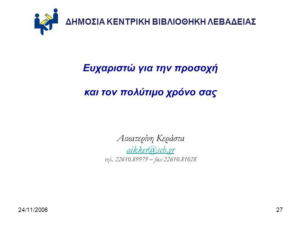24/11/200627 Ευχαριστώ για την προσοχή και τον πολύτιμο χρόνο σας Αικατερίνη Κεράστα aikker@sch.gr τηλ.