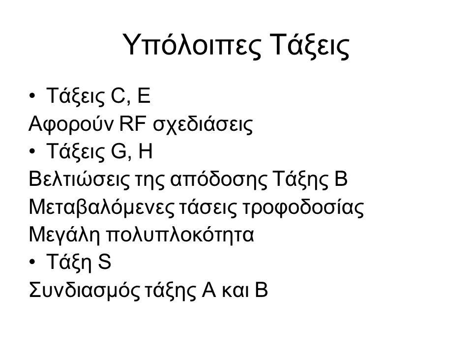 Υπόλοιπες Τάξεις Τάξεις C, E Αφορούν RF σχεδιάσεις Τάξεις G, H Βελτιώσεις της απόδοσης Τάξης Β Μεταβαλόμενες τάσεις τροφοδοσίας Μεγάλη πολυπλοκότητα Τ