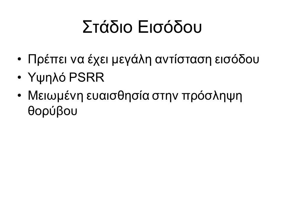 Στάδιο Εισόδου Πρέπει να έχει μεγάλη αντίσταση εισόδου Υψηλό PSRR Μειωμένη ευαισθησία στην πρόσληψη θορύβου