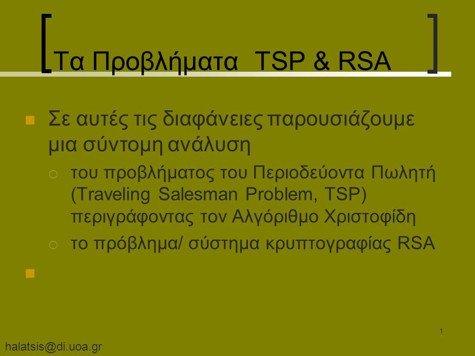 halatsis@di.uoa.gr 1 Τα Προβλήματα TSP & RSA Σε αυτές τις διαφάνειες παρουσιάζουμε μια σύντομη ανάλυση  του προβλήματος του Περιοδεύοντα Πωλητή (Traveling Salesman Problem, TSP) περιγράφοντας τον Αλγόριθμο Χριστοφίδη  το πρόβλημα/ σύστημα κρυπτογραφίας RSA