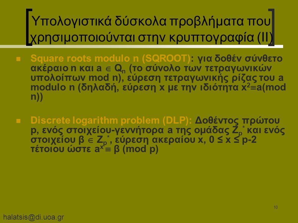 halatsis@di.uoa.gr 10 Υπολογιστικά δύσκολα προβλήματα που χρησιμοποιούνται στην κρυπτογραφία (II) Square roots modulo n (SQROOT): για δοθέν σύνθετο ακέραιο n και a  Q n (το σύνολο των τετραγωνικών υπολοίπων mod n), εύρεση τετραγωνικής ρίζας του a modulo n (δηλαδή, εύρεση x με την ιδιότητα x 2  a(mod n)) Discrete logarithm problem (DLP): Δοθέντος πρώτου p, ενός στοιχείου-γεννήτορα a της ομάδας Z p * και ενός στοιχείου β  Z p *, εύρεση ακεραίου x, 0 ≤ x ≤ p-2 τέτοιου ώστε a x  β (mod p)