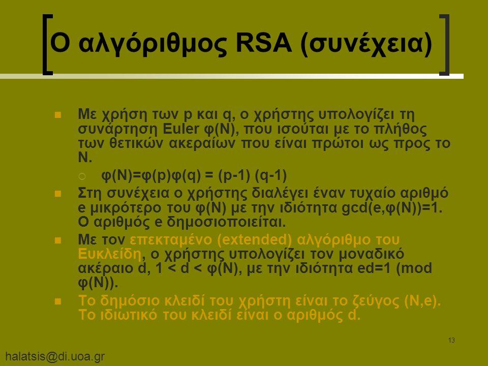halatsis@di.uoa.gr 13 Ο αλγόριθμος RSA (συνέχεια) Με χρήση των p και q, ο χρήστης υπολογίζει τη συνάρτηση Euler φ(N), που ισούται με το πλήθος των θετικών ακεραίων που είναι πρώτοι ως προς το N.