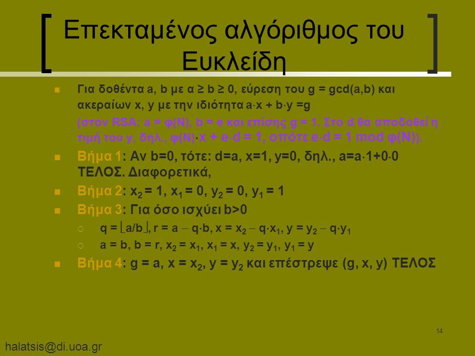 halatsis@di.uoa.gr 14 Επεκταμένος αλγόριθμος του Ευκλείδη Για δοθέντα a, b με α ≥ b ≥ 0, εύρεση του g = gcd(a,b) και ακεραίων x, y με την ιδιότητα a  x + b  y =g (στον RSA: a = φ(Ν), b = e και επίσης g = 1.
