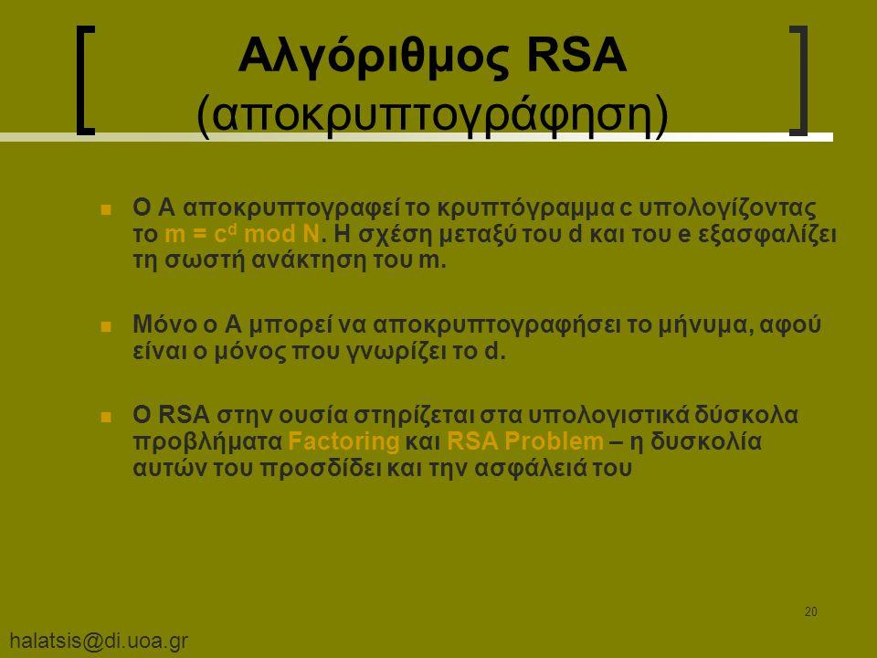 halatsis@di.uoa.gr 20 Αλγόριθμος RSA (αποκρυπτογράφηση) Ο A αποκρυπτογραφεί το κρυπτόγραμμα c υπολογίζοντας το m = c d mod N. Η σχέση μεταξύ του d και