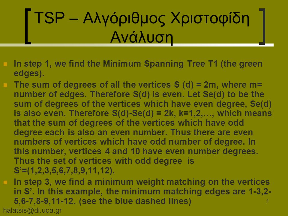 halatsis@di.uoa.gr 5 TSP – Αλγόριθμος Χριστοφίδη Ανάλυση In step 1, we find the Minimum Spanning Tree T1 (the green edges). The sum of degrees of all