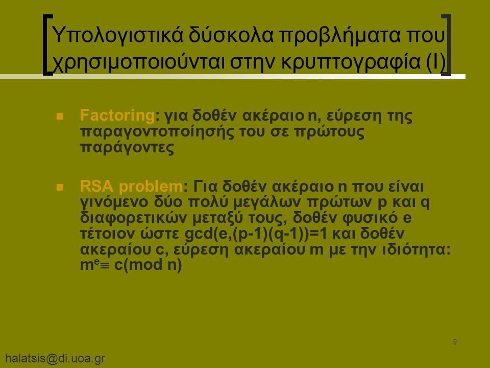 halatsis@di.uoa.gr 9 Υπολογιστικά δύσκολα προβλήματα που χρησιμοποιούνται στην κρυπτογραφία (I) Factoring: για δοθέν ακέραιο n, εύρεση της παραγοντοποίησής του σε πρώτους παράγοντες RSA problem: Για δοθέν ακέραιο n που είναι γινόμενο δύο πολύ μεγάλων πρώτων p και q διαφορετικών μεταξύ τους, δοθέν φυσικό e τέτοιον ώστε gcd(e,(p-1)(q-1))=1 και δοθέν ακεραίου c, εύρεση ακεραίου m με την ιδιότητα: m e  c(mod n)