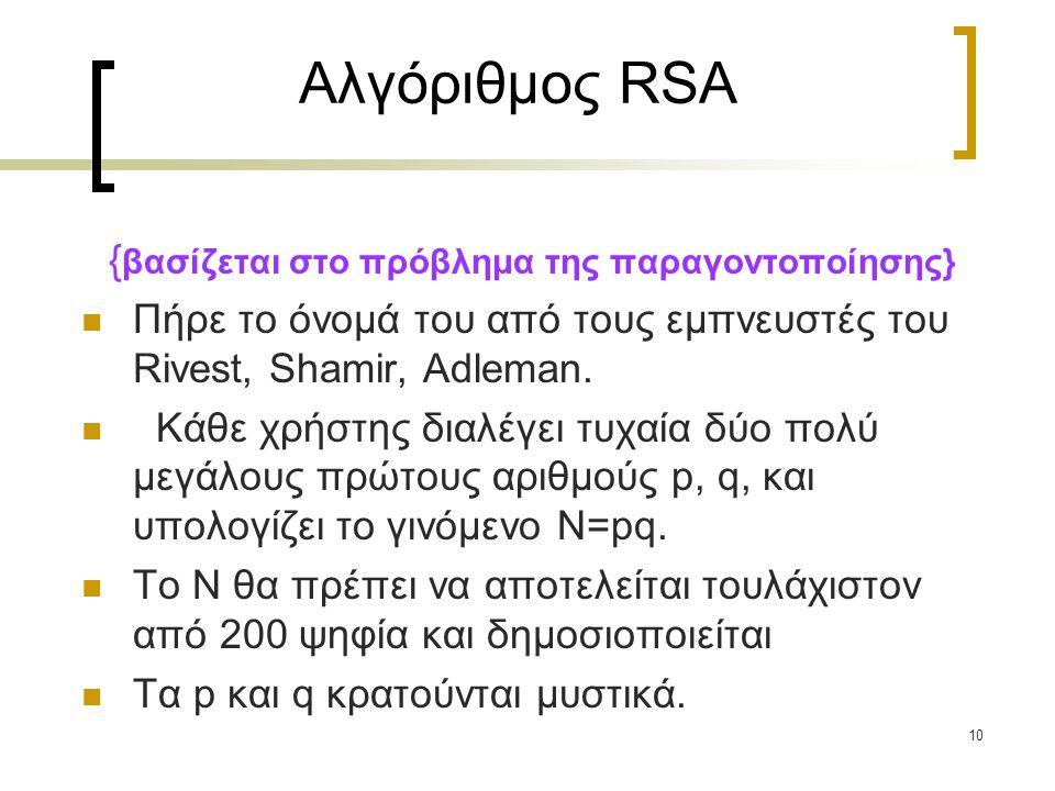 10 Αλγόριθμος RSA { βασίζεται στο πρόβλημα της παραγοντοποίησης} Πήρε το όνομά του από τους εμπνευστές του Rivest, Shamir, Adleman. Kάθε χρήστης διαλέ