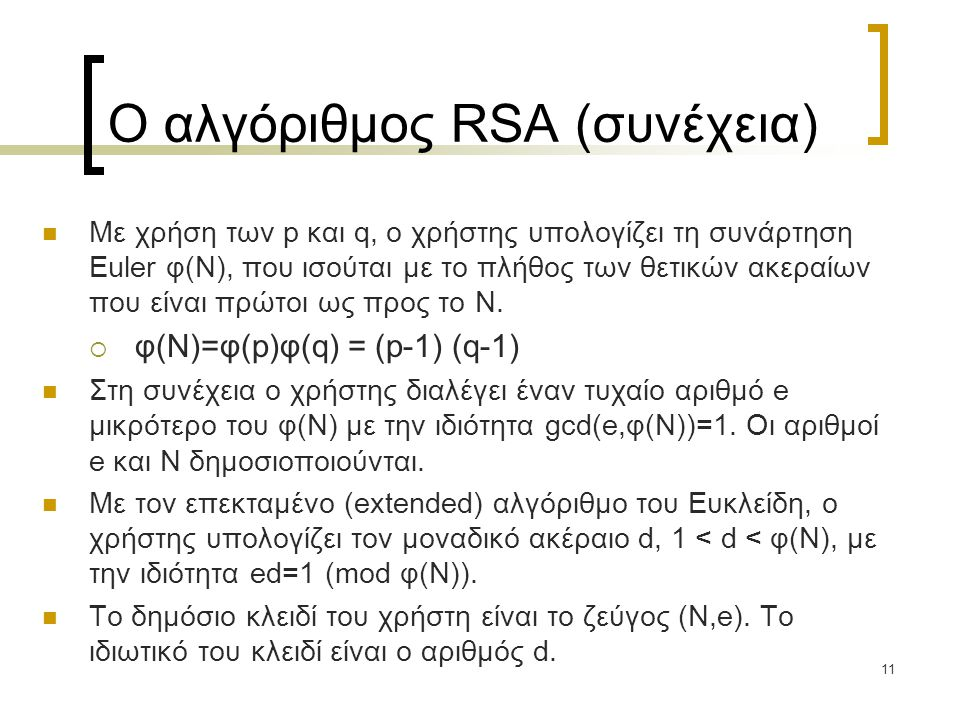 11 Ο αλγόριθμος RSA (συνέχεια) Με χρήση των p και q, ο χρήστης υπολογίζει τη συνάρτηση Euler φ(N), που ισούται με το πλήθος των θετικών ακεραίων που ε